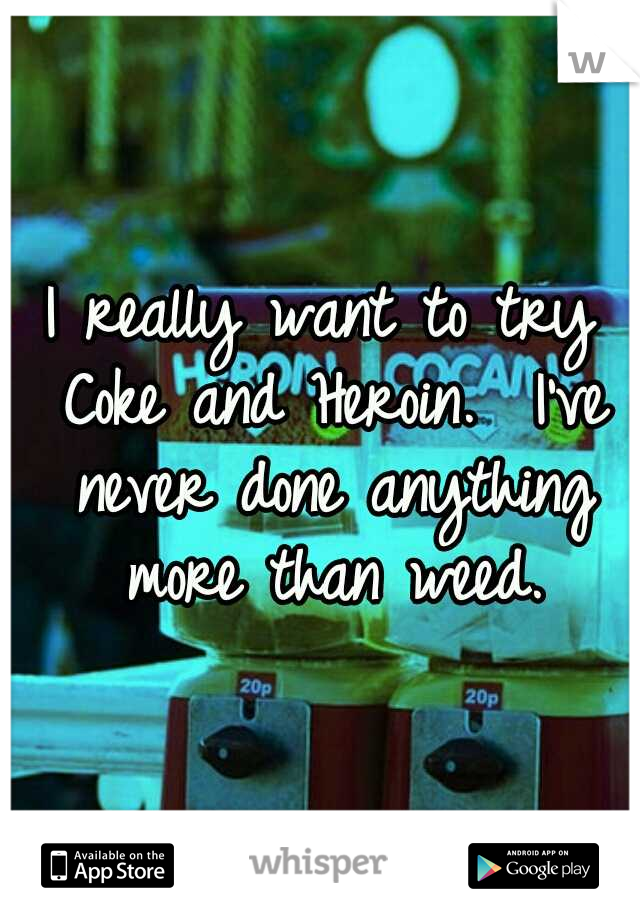 I really want to try Coke and Heroin.  I've never done anything more than weed.
