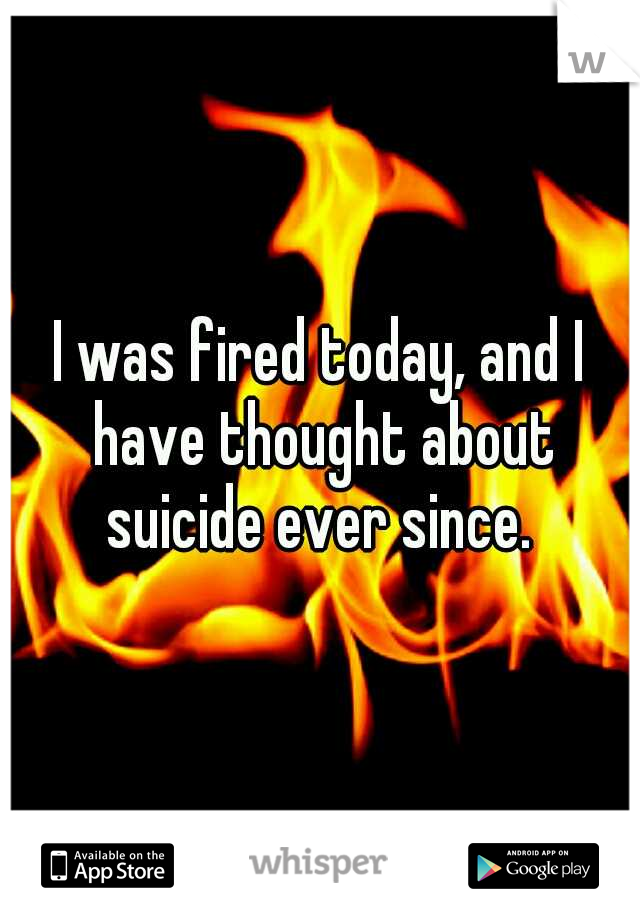 I was fired today, and I have thought about suicide ever since.