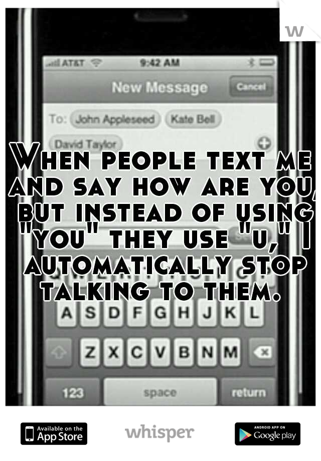 "When people text me and say how are you, but instead of using ""you"" they use ""u,"" I automatically stop talking to them."