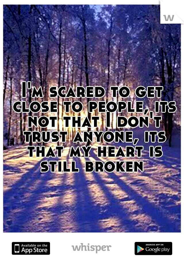 I'm scared to get close to people, its not that I don't trust anyone, its that my heart is still broken