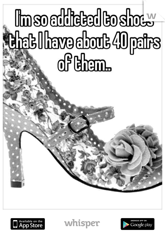 I'm so addicted to shoes that I have about 40 pairs of them..
