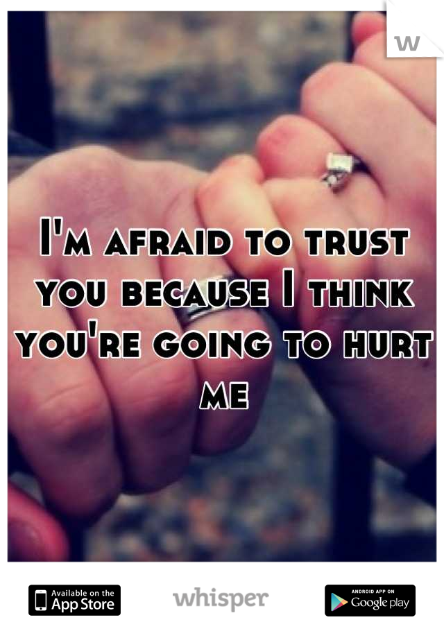 I'm afraid to trust you because I think you're going to hurt me