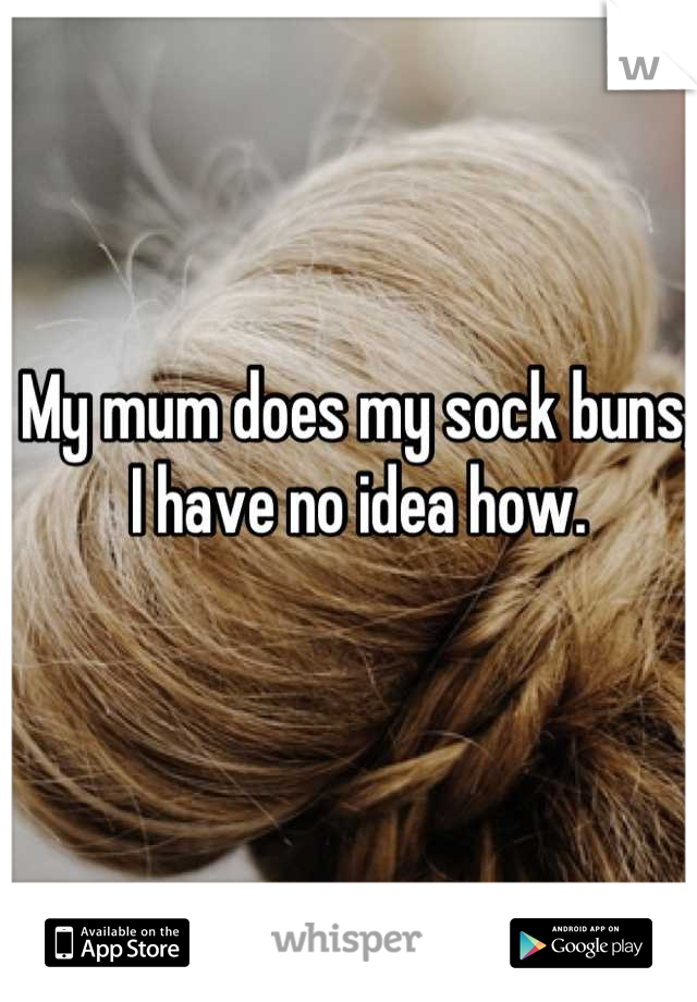 My mum does my sock buns, I have no idea how.