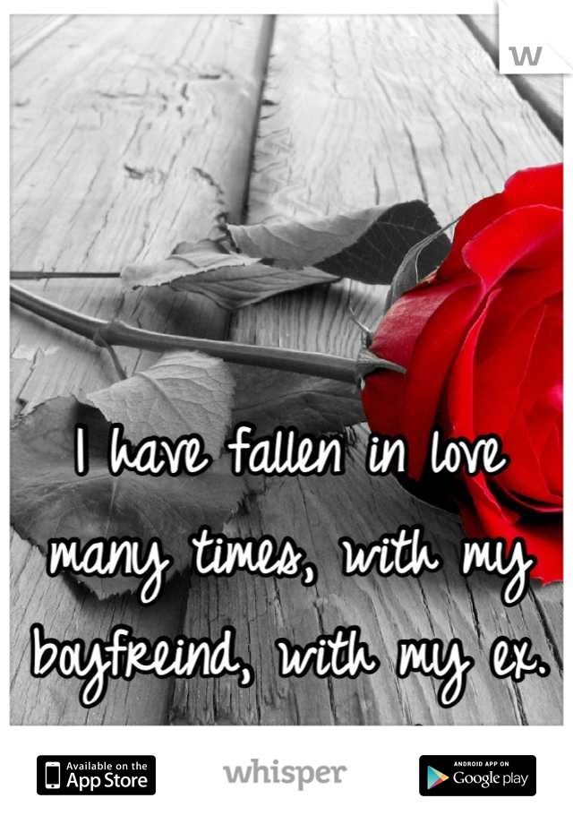 I have fallen in love many times, with my boyfreind, with my ex. And I love them both..