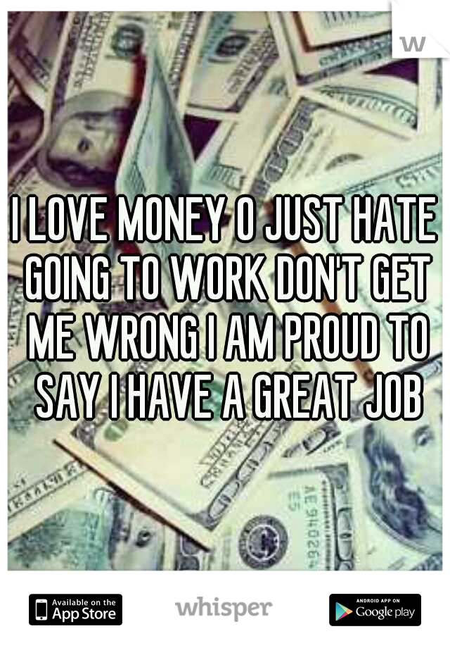 I LOVE MONEY O JUST HATE GOING TO WORK DON'T GET ME WRONG I AM PROUD TO SAY I HAVE A GREAT JOB