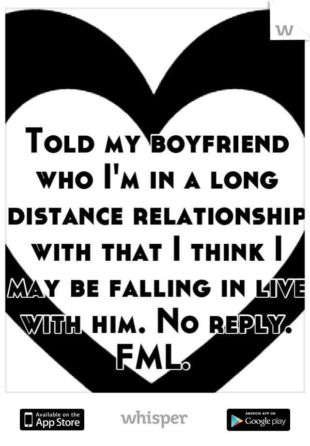 Told my boyfriend who I'm in a long distance relationship with that I think I may be falling in live with him. No reply.  FML.