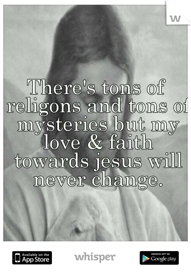 There's tons of religons and tons of mysteries but my love & faith towards jesus will never change.