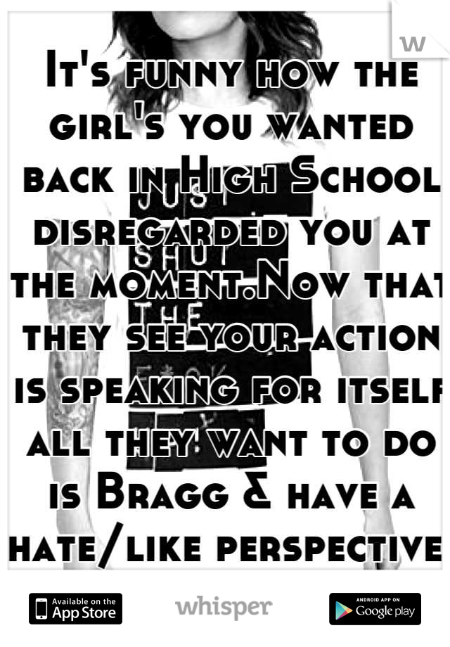 It's funny how the girl's you wanted back in High School disregarded you at the moment.Now that they see your action is speaking for itself all they want to do is Bragg & have a hate/like perspective.