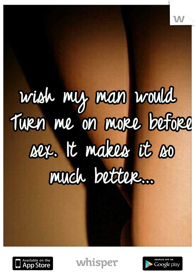 wish my man would Turn me on more before sex. It makes it so much better...