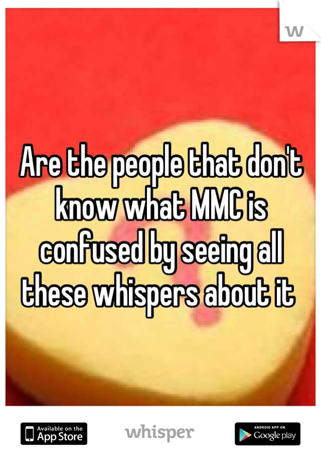 Are the people that don't know what MMC is confused by seeing all these whispers about it