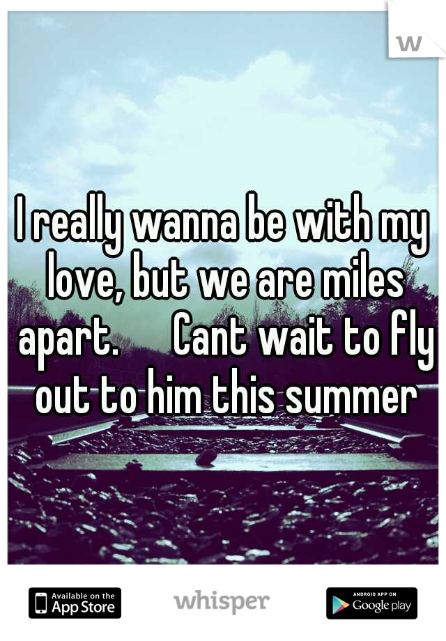 I really wanna be with my love, but we are miles apart.   Cant wait to fly out to him this summer