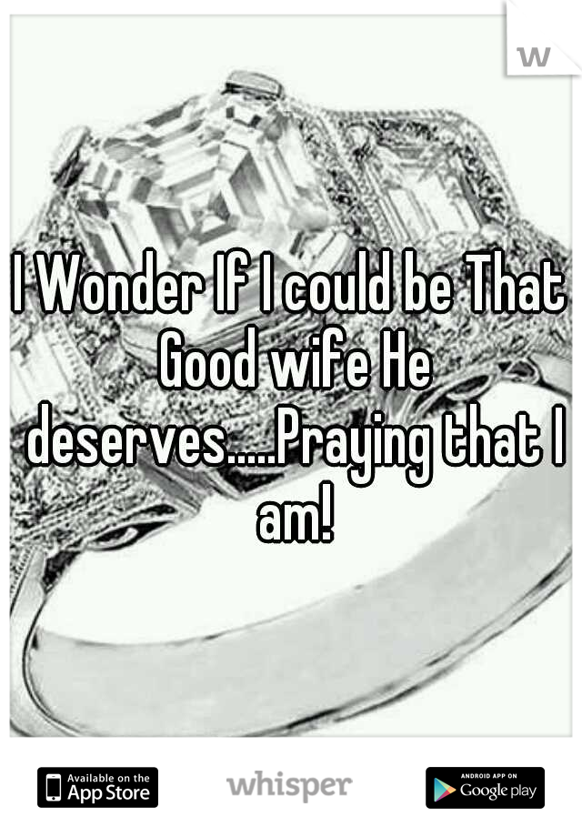 I Wonder If I could be That Good wife He deserves.....Praying that I am!