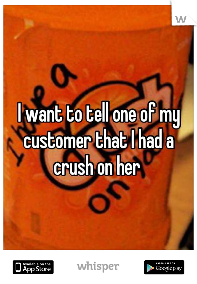 I want to tell one of my customer that I had a crush on her