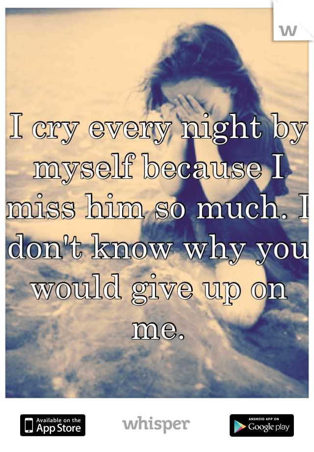 I cry every night by myself because I miss him so much. I don't know why you would give up on me.