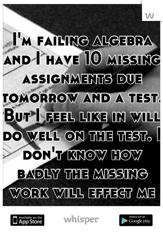 I'm failing algebra and I have 10 missing assignments due tomorrow and a test. But I feel like in will do well on the test. I don't know how badly the missing work will effect me