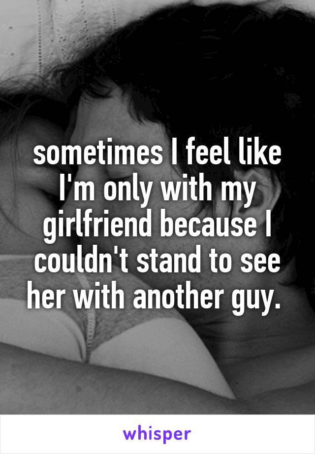 sometimes I feel like I'm only with my girlfriend because I couldn't stand to see her with another guy.