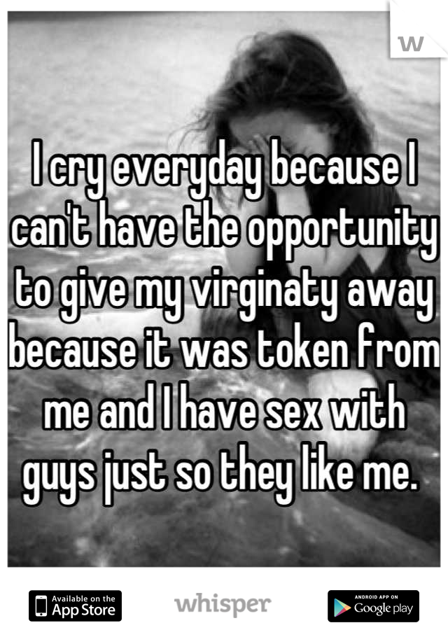 I cry everyday because I can't have the opportunity to give my virginaty away because it was token from me and I have sex with guys just so they like me.