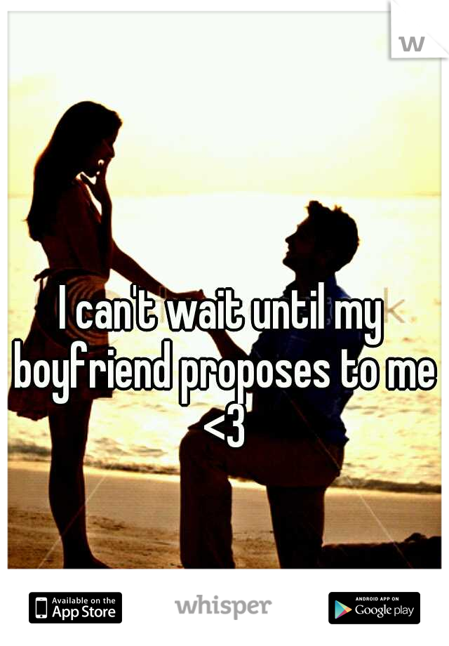 I can't wait until my boyfriend proposes to me <3