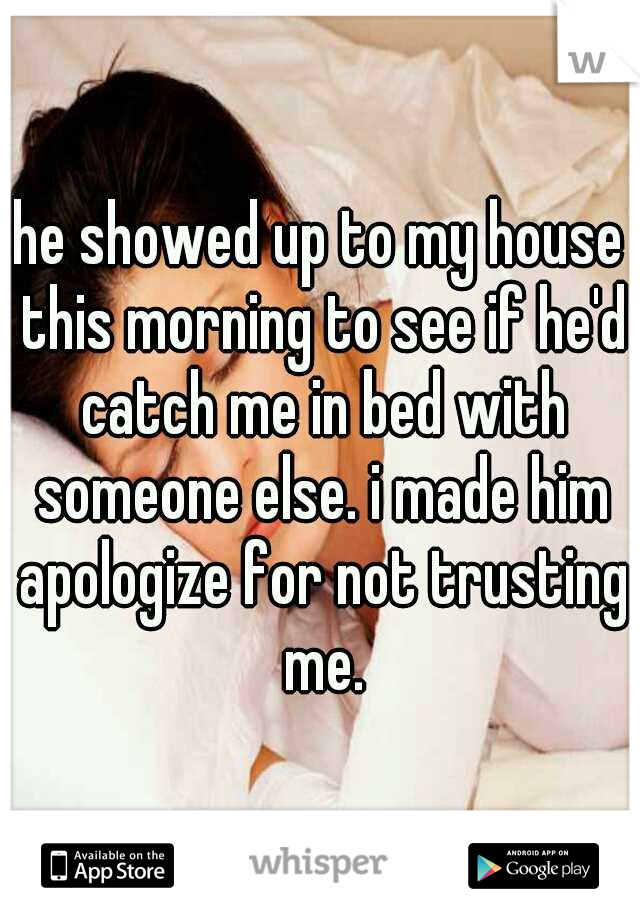 he showed up to my house this morning to see if he'd catch me in bed with someone else. i made him apologize for not trusting me.