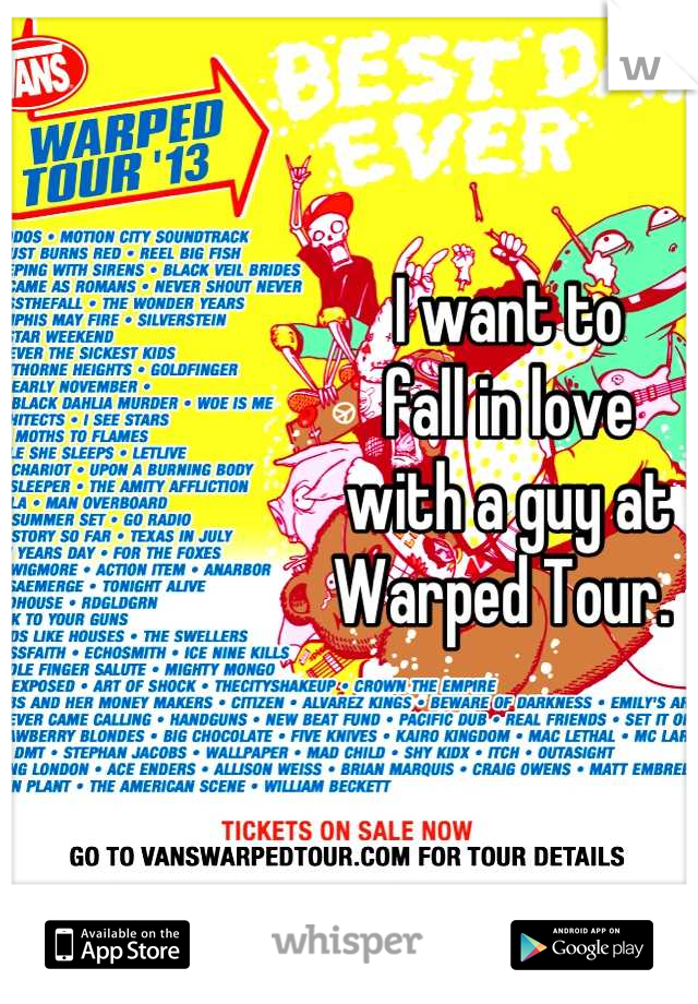 I want to  fall in love  with a guy at  Warped Tour.