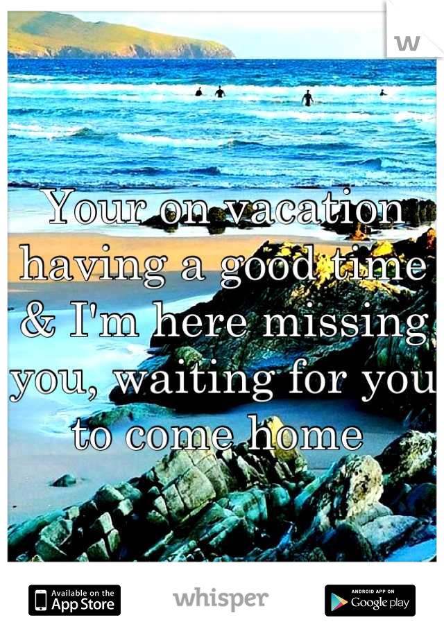 Your on vacation having a good time & I'm here missing you, waiting for you to come home