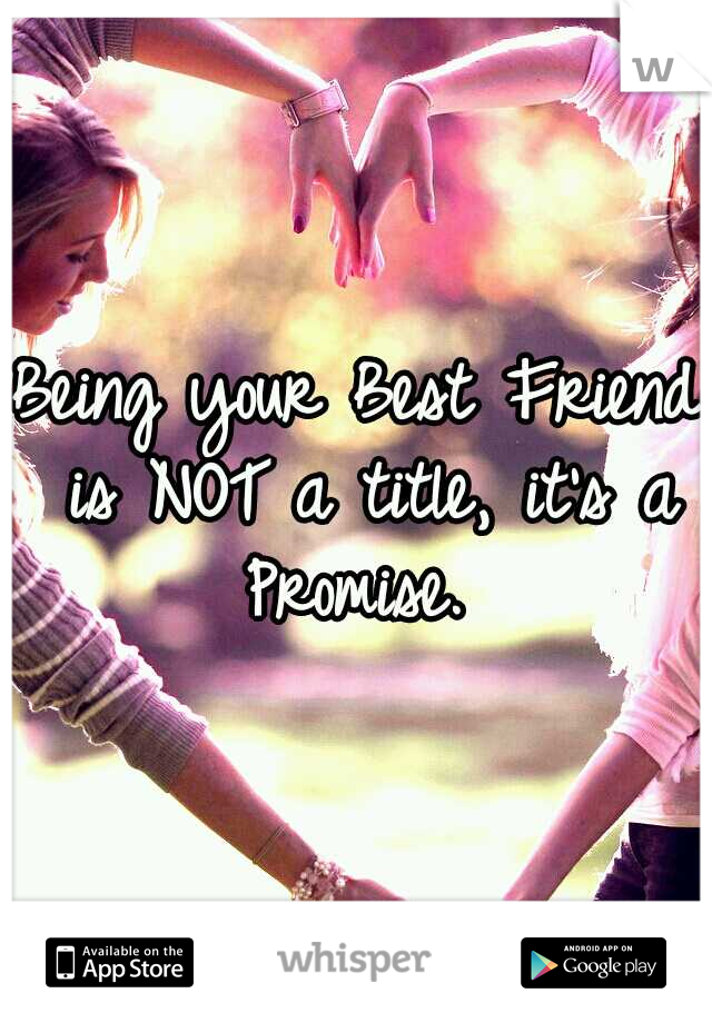 Being your Best Friend is NOT a title, it's a Promise.
