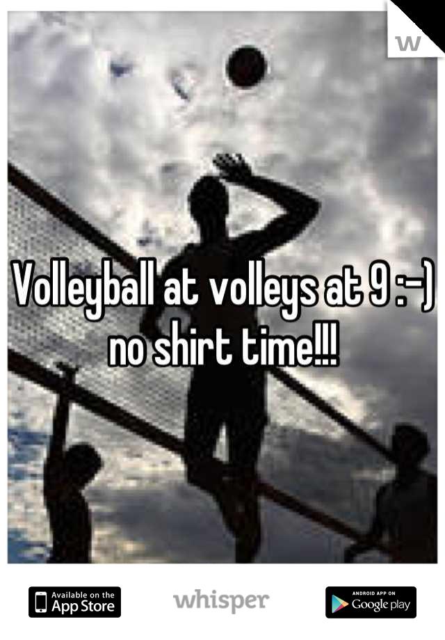 Volleyball at volleys at 9 :-) no shirt time!!!