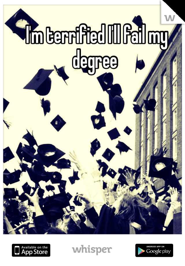 I'm terrified I'll fail my degree