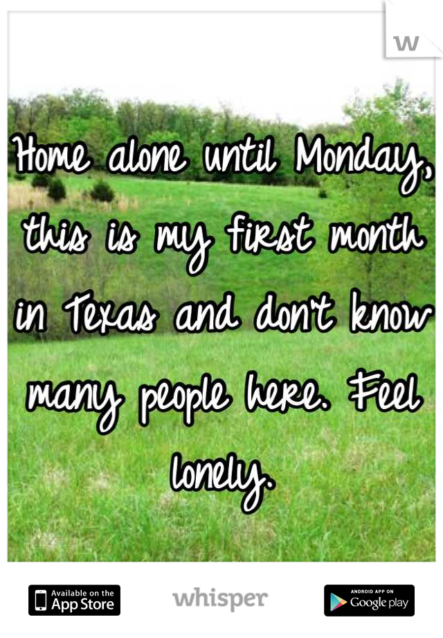 Home alone until Monday, this is my first month in Texas and don't know many people here. Feel lonely.