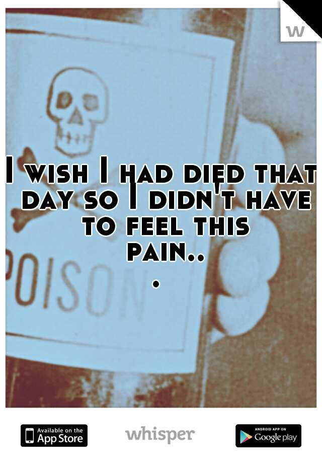 I wish I had died that day so I didn't have to feel this pain...