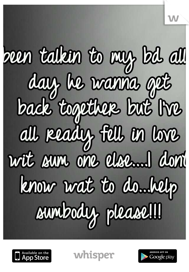 been talkin to my bd all day he wanna get back together but I've all ready fell in love wit sum one else....I dont know wat to do...help sumbody please!!!