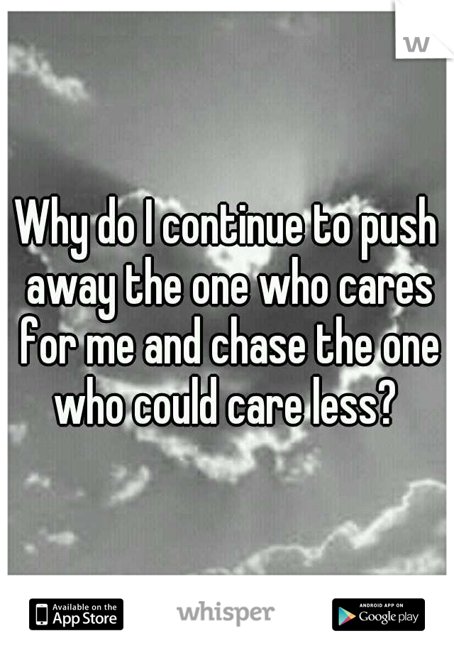 Why do I continue to push away the one who cares for me and chase the one who could care less?