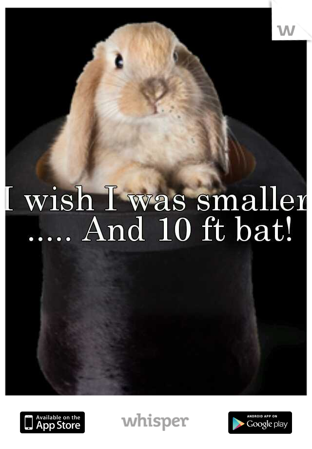 I wish I was smaller ..... And 10 ft bat!