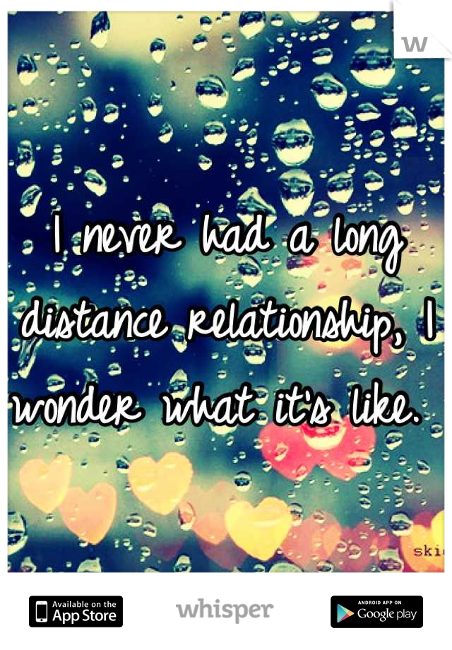 I never had a long distance relationship, I wonder what it's like.