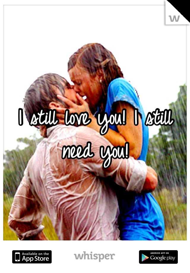 I still love you! I still need you!