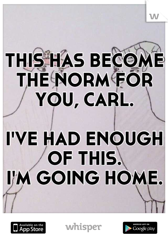 THIS HAS BECOME THE NORM FOR YOU, CARL.   I'VE HAD ENOUGH OF THIS.  I'M GOING HOME.