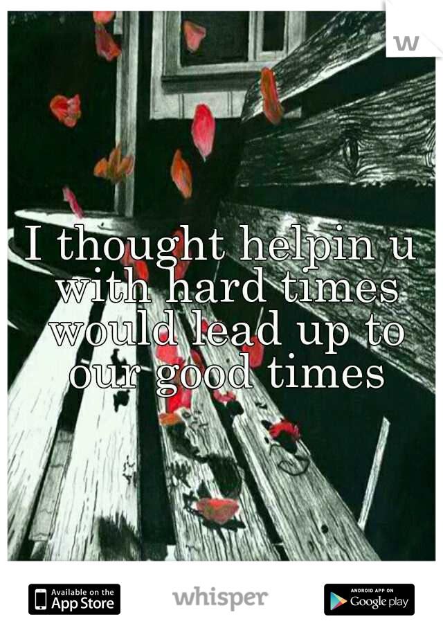 I thought helpin u with hard times would lead up to our good times