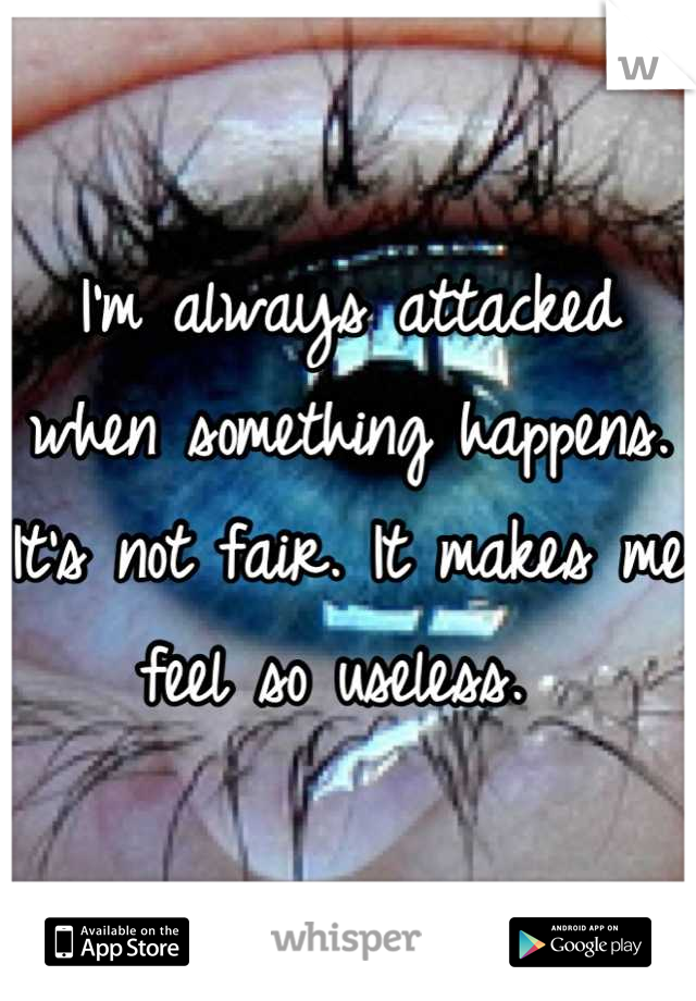 I'm always attacked when something happens. It's not fair. It makes me feel so useless.