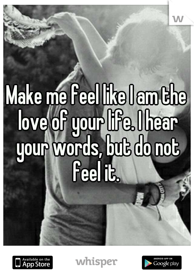 Make me feel like I am the love of your life. I hear your words, but do not feel it.