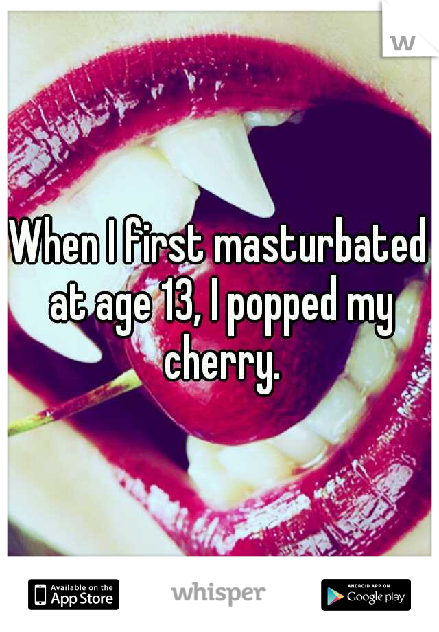 When I first masturbated at age 13, I popped my cherry.