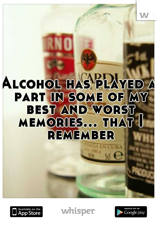 Alcohol has played a part in some of my best and worst memories... that I remember