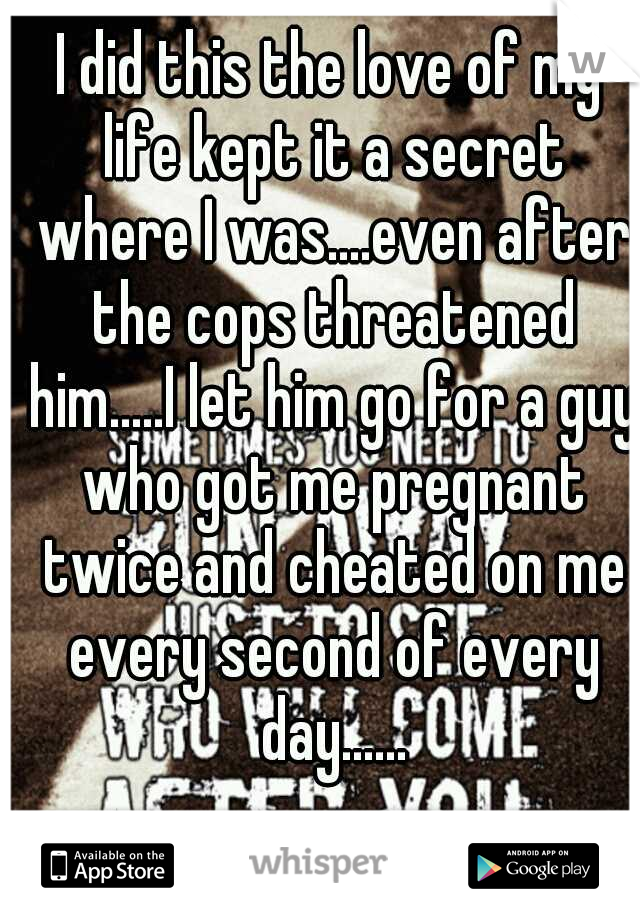 I did this the love of my life kept it a secret where I was....even after the cops threatened him.....I let him go for a guy who got me pregnant twice and cheated on me every second of every day......