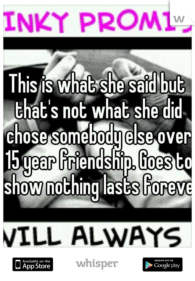 This is what she said but that's not what she did chose somebody else over 15 year friendship. Goes to show nothing lasts forever