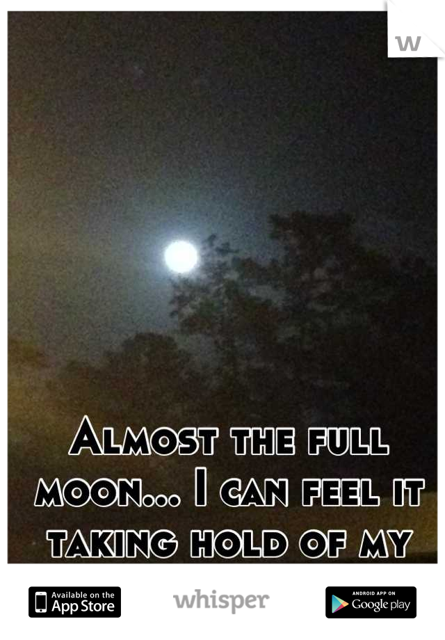 Almost the full moon... I can feel it taking hold of my emotions again.