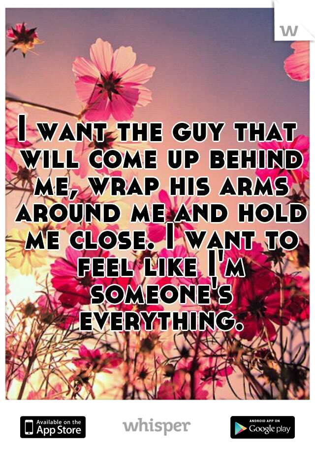 I want the guy that will come up behind me, wrap his arms around me and hold me close. I want to feel like I'm someone's everything.