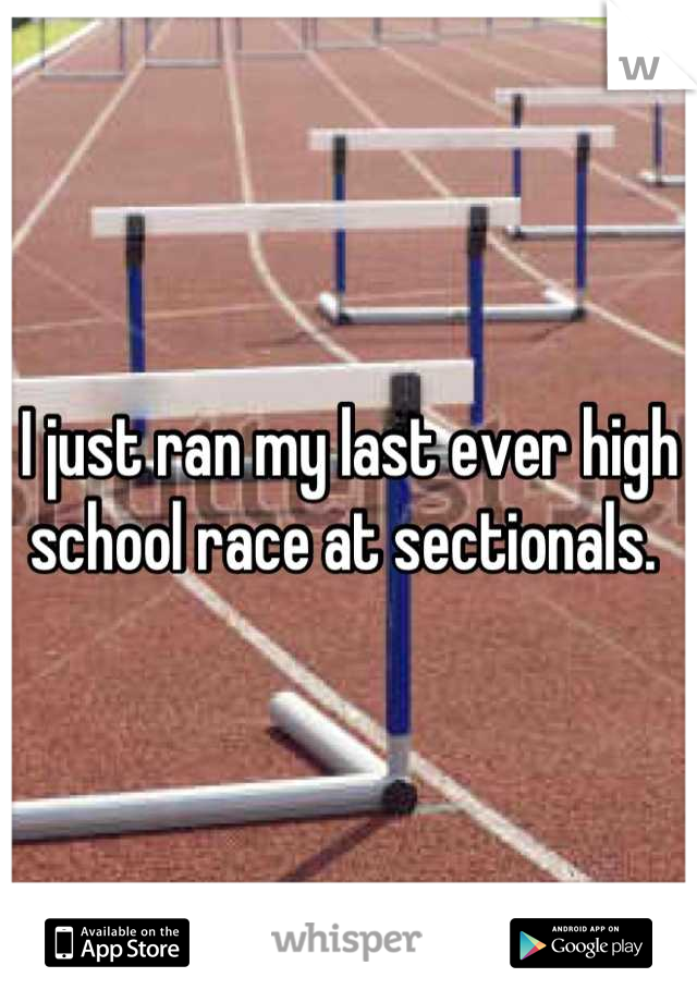 I just ran my last ever high school race at sectionals.