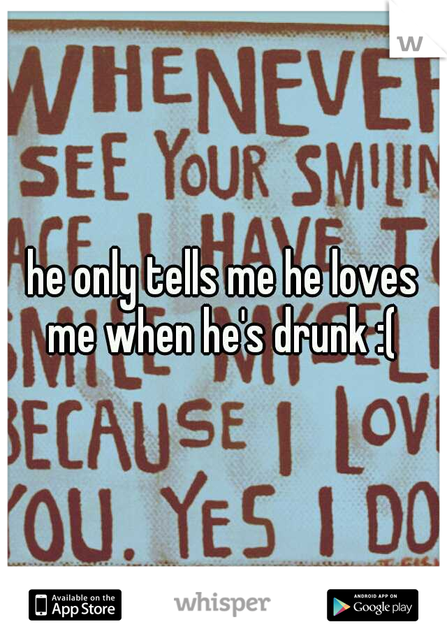 he only tells me he loves me when he's drunk :(