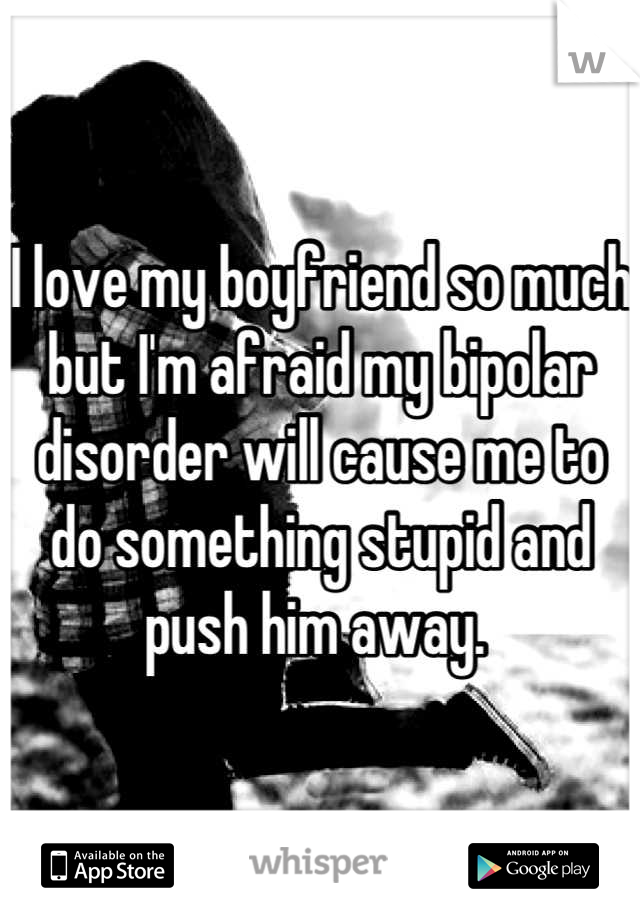 I love my boyfriend so much but I'm afraid my bipolar disorder will cause me to do something stupid and push him away.
