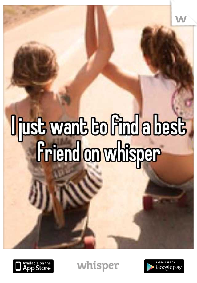 I just want to find a best friend on whisper