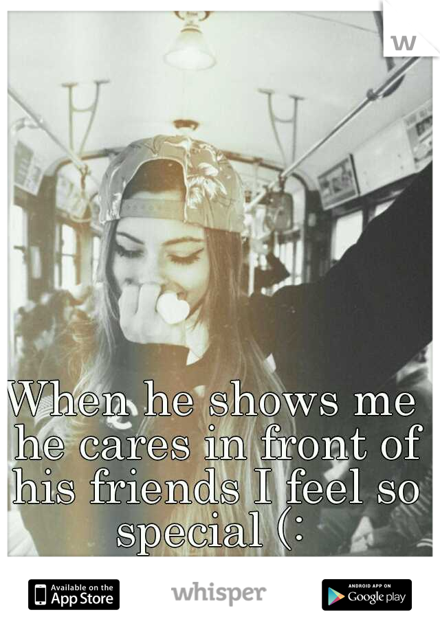When he shows me he cares in front of his friends I feel so special (: